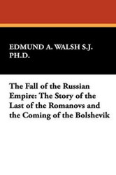 The Fall of the Russian Empire: The Story of the Last of the Romanovs and the Coming of the Bolshevik, by Edmund A. Walsh, S. J., Ph. D. (Hardcover)