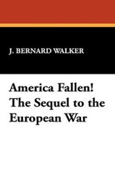 America Fallen! The Sequel to the European War, by J. Bernard Walker (Paperback)