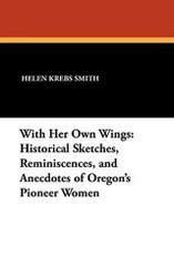 With Her Own Wings: Historical Sketches, Reminiscences, and Anecdotes of Oregon's Pioneer Women, edited by Helen Krebs Smith (Hardcover)
