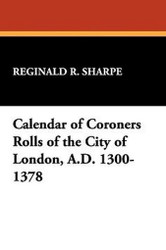 Calendar of Coroners Rolls of the City of London, A.D. 1300-1378, edited by Reginald R. Sharpe (Paperback) 913330051