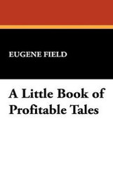 A Little Book of Profitable Tales, by Eugene Field (Paperback)