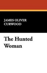 The Hunted Woman, by James Oliver Curwood (Hardcover)