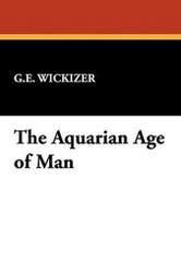 The Aquarian Age of Man, by G. E. Wickizer (Hardcover)