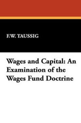 Wages and Capital: An Examination of the Wages Fund Doctrine, by F. W. Taussig (Hardcover)