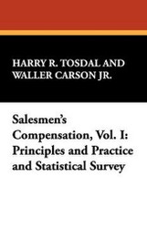 Salesmen's Compensation, Vol. I: Principles and Practice and Statistical Survey, by Harry R. Tosdal and Waller Carson, Jr. (Paperback)