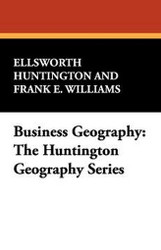 Business Geography: The Huntington Geography Series, by Ellsworth Huntington and Frank E. Williams (Paperback)