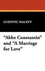 """Abbe Constantin"" and ""A Marriage for Love,"" by Ludovic Halevy (Hardcover)"