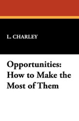 Opportunities: How to Make the Most of Them, by L. Charley (Paperback)