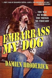 Embarrass My Dog: The Way We Were, the Things We Thought, by Damien Broderick (Paperback)