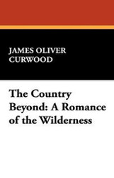 The Country Beyond: A Romance of the Wilderness, by James Oliver Curwood (Hardcover)