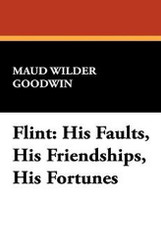 Flint: His Faults, His Friendships, His Fortunes, by Maud Wilder Goodwin (Paperback)