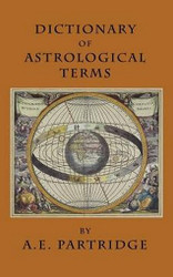 Dictionary of Astrological Terms and Explanations, by A. E. Partridge (Paperback)