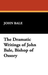 The Dramatic Writings of John Bale, Bishop of Ossory, by John Bale (Hardcover)