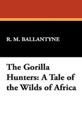 The Gorilla Hunters: A Tale of the Wilds of Africa, by R. M. Ballantyne (Paperback)