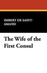 The Wife of the First Consul, by Imbert de Saint-Armand (Paperback)