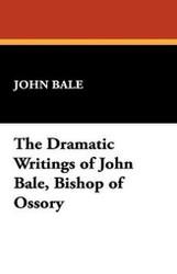 The Dramatic Writings of John Bale, Bishop of Ossory, by John Bale (Paperback)