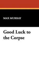 Good Luck to the Corpse, by Max Murray (Paperback)