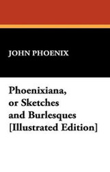 Phoenixiana, or Sketches and Burlesques, by John Phoenix (Paperback)