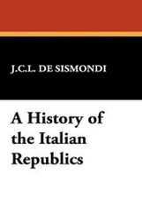 A History of the Italian RePublics, by J.C.L. de Sismondi (Hardcover)
