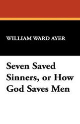 Seven Saved Sinners, or How God Saves Men, by William Ward Ayer (Hardcover)