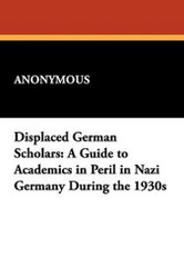 Displaced German Scholars: A Guide to Academics in Peril in Nazi Germany During the 1930s (Hardcover)