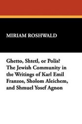 Ghetto, Shtetl, or Polis? The Jewish Community in the Writings of Karl Emil Franzos, Sholom Aleichem, and Shmuel Yosef Agnon, by Miriam Roshwald (Paperback)