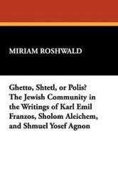 Ghetto, Shtetl, or Polis? The Jewish Community in the Writings of Karl Emil Franzos, Sholom Aleichem, and Shmuel Yosef Agnon, by Miriam Roshwald (Hardcover)