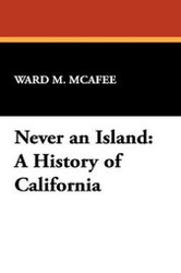Never an Island: A History of California, by Ward M. McAfee (Hardcover)