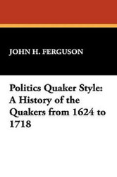 Politics Quaker Style: A History of the Quakers from 1624 to 1718, by John H. Ferguson (Paperback)