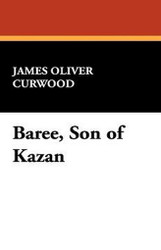 Baree, Son of Kazan, by James Oliver Curwood (Hardcover)