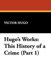 Hugo's Works: This History of a Crime (Part 1), by Victor Hugo (Hardcover)