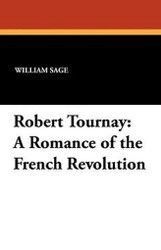 Robert Tournay: A Romance of the French Revolution, by William Sage (Paperback)