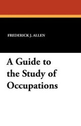 A Guide to the Study of Occupations, by Frederick J. Allen (Paperback)