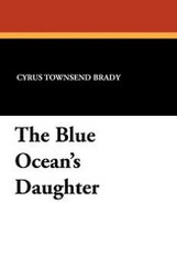 The Blue Ocean's Daughter, by Cyrus Townsend Brady (Paperback)