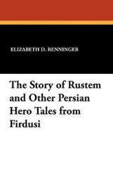 The Story of Rustem and Other Persian Hero Tales from Firdusi, by Elizabeth D. Renninger (Paperback)