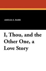 I, Thou, and the Other One, a Love Story, by Amelia E. Barr (Paperback)