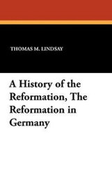 A History of the Reformation, The Reformation in Germany, by Thomas M. Lindsay (Paperback)