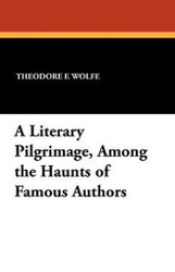 A Literary Pilgrimage, Among the Haunts of Famous Authors, by Theodore F. Wolfe (Paperback)