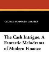 The Cash Intrigue, A Fantastic Melodrama of Modern Finance, by George Randolph Chester (Paperback)