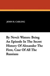 By Neva's Waters: Being An Episode In The Secret History Of Alexander The First, Czar Of All The Russians, by John R. Carling (Paperback)
