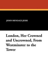 London, Her Crowned and Uncrowned, From Westminster to the Tower, by John Heneage Jesse (Paperback)