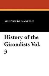 History of the Girondists Vol. 3, by Alphonse De Lamartine (Paperback)