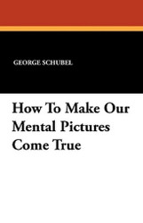 How To Make Our Mental Pictures Come True, by George Schubel (Paperback)