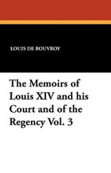 The Memoirs of Louis XIV and his Court and of the Regency Vol. 3, by Louis de Rouvroy (Paperback)