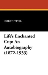 Life's Enchanted Cup: An Autobiography (1872-1933), by Dorothy Peel (Paperback)