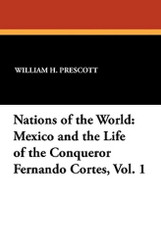 Nations of the World: Mexico and the Life of the Conqueror Fernando Cortes, Vol. 1, by William H. Prescott (Paperback)