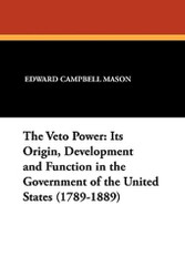 The Veto Power: Its Origin, Development and Function in the Government of the United States (1789-1889), by Edward Campbell Mason (Paperback)