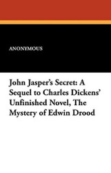 John Jasper's Secret: A Sequel to Charles Dickens' Unfinished Novel, The Mystery of Edwin Drood, by Anonymous (Paperback)