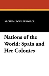 Nations of the World: Spain and Her Colonies, by Archibald Wilberforce (Paperback)