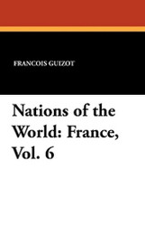 Nations of the World: France, Vol. 6, by Francois Guizot and Madame Guizot de Witt (Paperback)